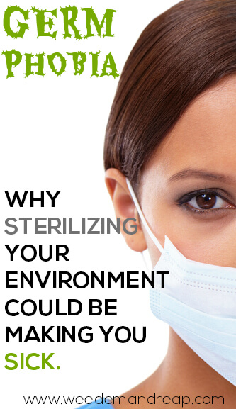Germ Phobia: Why Sterilizing your environment could be making you sick.