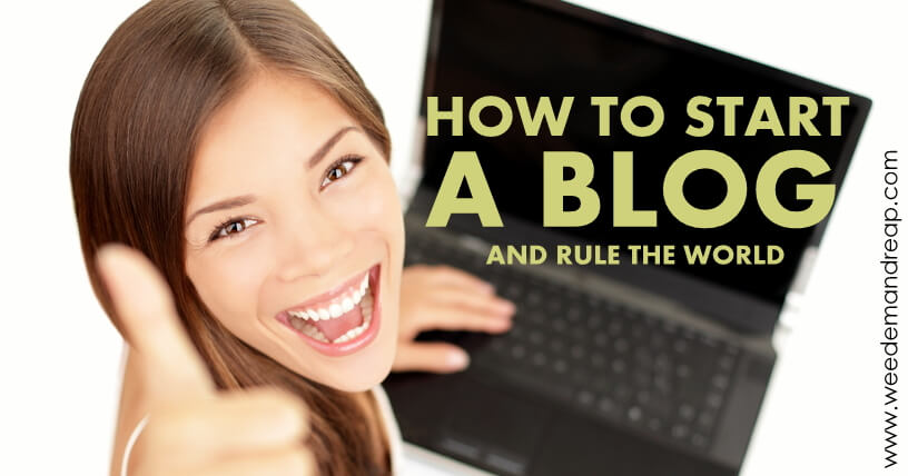 How to Start a Blog (and Rule the World) | Weed 'Em and Reap